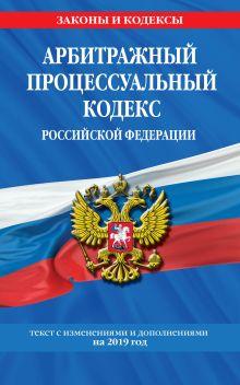 Арбитражный процессуальный кодекс Российской Федерации: текст с изменениями и дополнениями на 2019 год