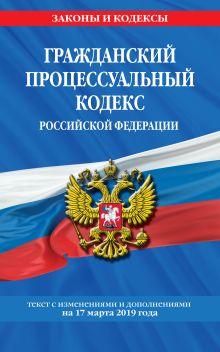 Гражданский процессуальный кодекс Российской Федерации: текст с изменениями и дополнениями на 17 марта 2019 г.