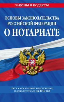 Основы законодательства Российской Федерации о нотариате: текст с изм. и доп. на 2019 год