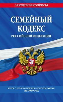 Семейный кодекс Российской Федерации: текст с изм. и доп. на 2019 год