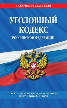 Обложка Уголовный кодекс Российской Федерации: текст с изм. и доп. на на 17 марта 2019 г.