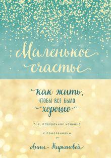 Обложка Маленькое счастье, или Как жить, чтобы всё было хорошо (подарочное) Анна Кирьянова