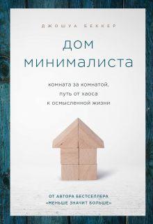 Обложка Дом минималиста. Комната за комнатой, путь от хаоса к осмысленной жизни Джошуа Беккер