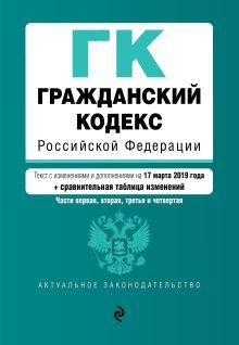 Обложка Гражданский кодекс Российской Федерации. Части 1, 2, 3 и 4. Текст с изм. и доп. на 17 марта 2019 г. (+ сравнительная таблица изменений)