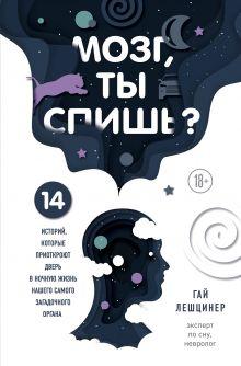 Обложка Мозг, ты спишь? 14 историй, которые приоткроют дверь в ночную жизнь нашего самого загадочного органа Гай Лешцинер