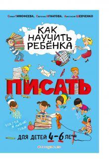 Обложка Как научить ребёнка писать: для детей от 4 до 6 лет Софья Тимофеева, Светлана Игнатова, Анастасия Шевченко