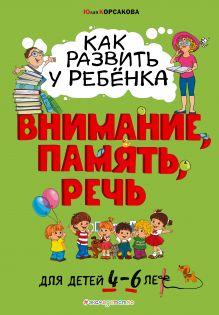 Как развить у ребёнка внимание, память, речь: для детей от 4 до 6 лет