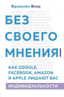 Обложка Без своего мнения. Как Google, Facebook, Amazon и Apple лишают вас индивидуальности Франклин Фоер