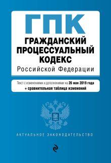 Гражданский процессуальный кодекс Российской Федерации. Текст с изм. и доп. на 26 мая 2019 г. (+ сравнительная таблица изменений)