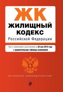Обложка Жилищный кодекс Российской Федерации. Текст с изм. и доп. на 26 мая 2019 г. (+ сравнительная таблица изменений)