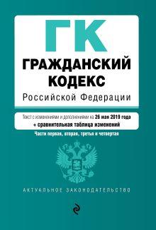 Обложка Гражданский кодекс Российской Федерации. Части 1, 2, 3 и 4. Текст с изм. и доп. на 26 мая 2019 г. (+ сравнительная таблица изменений)