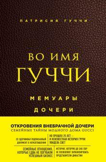 Обложка Во имя Гуччи. Мемуары дочери (2-е издание, исправленное) Патрисия Гуччи