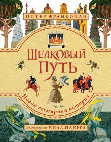 Обложка Шелковый путь. Иллюстрированное издание Питер Франкопан
