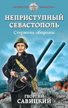 Обложка Неприступный Севастополь. Стержень обороны Георгий Савицкий