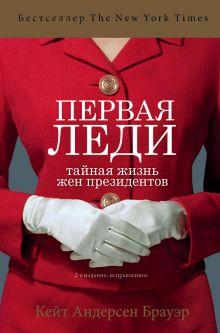 Обложка Первая леди. Тайная жизнь жен президентов (2-е издание, исправленное) Кейт Андерсен Брауэр