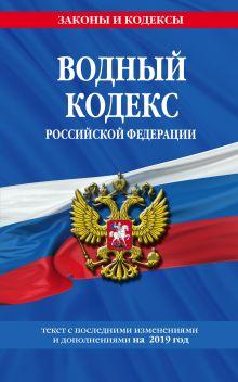 Водный кодекс Российской Федерации: текст с посл. изм. и доп. на 2019 год