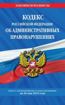 Кодекс Российской Федерации об административных правонарушениях: текст с посл. изм. на 26 мая 2019 года