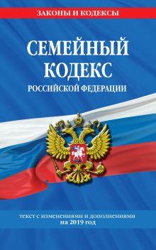 Семейный кодекс Российской Федерации: текст с изм. и доп. на 2019 г.