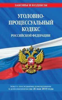 Уголовно-процессуальный кодекс Российской Федерации: текст с посл. изм. и доп. на 26 мая 2019 г.