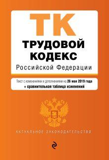Трудовой кодекс Российской Федерации. Текст с изм. и доп. на 26 мая 2019 г. (+ сравнительная таблица изменений)
