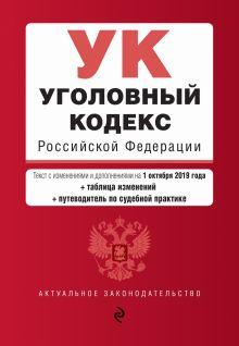 Уголовный кодекс Российской Федерации. Текст с изм. и доп. на 1 октября 2019 г. (+ таблица изменений) (+ путеводитель по судебной практике)