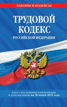 Обложка Трудовой кодекс Российской Федерации: текст с посл. изм. и доп. на 30 июня 2019 г.
