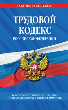 Трудовой кодекс Российской Федерации: текст с посл. изм. и доп. на 1 октября 2019 г.