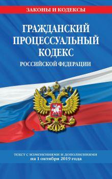Гражданский процессуальный кодекс Российской Федерации: текст с изменениями и дополнениями на 1 октября 2019 г.