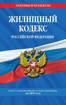 Жилищный кодекс Российской Федерации: текст с изм. и доп. на 2019 г.