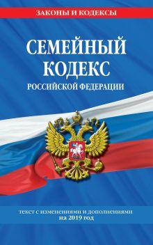 Семейный кодекс Российской Федерации: текст с посл. изм. и доп. на 2019 г.