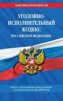 Обложка Уголовно-исполнительный кодекс Российской Федерации: текст с изм. и доп. на 2019 год