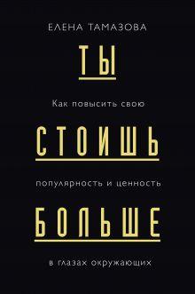 Обложка Ты стоишь больше. Как повысить свою популярность и ценность в глазах окружающих Елена Тамазова
