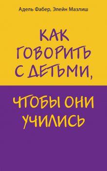 Обложка Как говорить с детьми, чтобы они учились Адель Фабер, Элейн Мазлиш