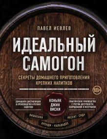 Идеальный самогон. Секреты домашнего приготовления крепких напитков: коньяк, джин, виски