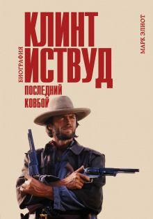 Обложка Клинт Иствуд. Последний ковбой. Биография Элиот М.