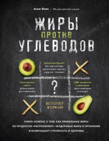Жиры против углеводов. Книга-компас о том, как правильные жиры из продуктов «расплавляют» нездоровые жиры в организме и возвращают стройность и здоровье