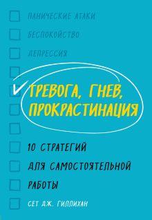 Обложка Тревога, гнев, прокрастинация. 10 стратегий для самостоятельной работы Сет Дж. Гиллихан