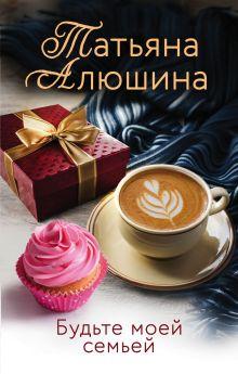 Обложка Будьте моей семьей Татьяна Алюшина