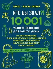 КТО БЫ ЗНАЛ?! 10 001 умное решение для вашего дома: как спасти любимые вещи, отмыть кухню натуральными чистящими средствами, реанимировать старый аккумулятор и другие простые лайфхаки для тех, кто хочет сэкономить