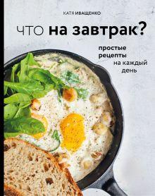 Что на завтрак? Простые рецепты на каждый день