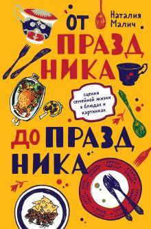 Обложка От праздника до праздника. Сценки семейной жизни в блюдах и картинках Наталия Малич