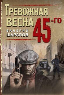 Обложка Тревожная весна 45-го Валерий Шарапов