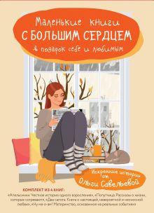 Обложка Маленькие книги с большим сердцем. Комплект искренних историй от Ольги Савельевой (короб) Ольга Савельева
