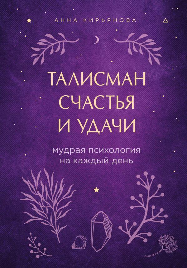 Талисман счастья и удачи. Мудрая психология на каждый день. Анна Кирьянова