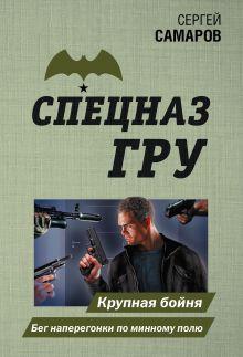 Обложка Крупная бойня. Бег наперегонки по минному полю Сергей Самаров