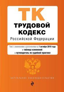 Трудовой кодекс Российской Федерации. Текст с изм. и доп. на 1 октября 2019 года (+ таблица изменений) (+ путеводитель по судебной практике)