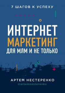 Обложка Интернет-маркетинг для МЛМ и не только. 7 шагов к успеху Артем Нестеренко