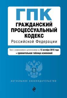 Гражданский процессуальный кодекс Российской Федерации. Текст с изм. и доп. на 13 октября 2019 год (+ сравнительная таблица изменений)