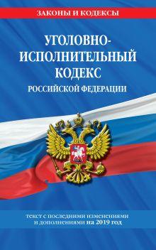 Обложка Уголовно-исполнительный кодекс Российской Федерации: текст с самыми посл. изм. и доп. на 2019 год
