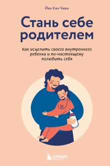 Обложка Стань себе родителем. Как исцелить своего внутреннего ребенка и по-настоящему полюбить себя Йен Кан Чжен